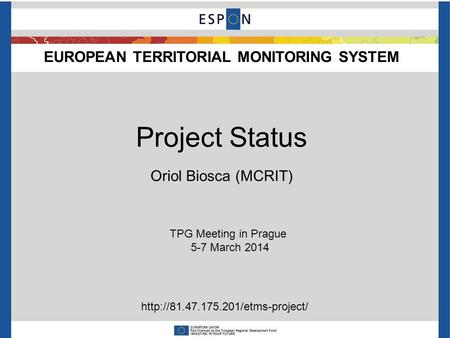 EUROPEAN TERRITORIAL MONITORING SYSTEM TPG Meeting in Prague 5-7 March 2014 Project Status Oriol Biosca (MCRIT)