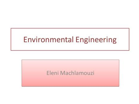 Eleni Machlamouzi Environmental Engineering. The environmental engineering began the 15 th century from Bavaria by creating laws restricting the development.