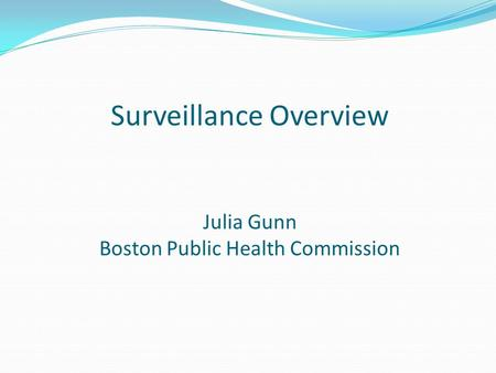 Surveillance Overview Julia Gunn Boston Public Health Commission.
