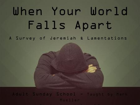 When Your World Falls Apart Adult Sunday School - Taught by Mark Mueller Beginning July 19 A Survey of Jeremiah & Lamentations.