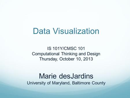 Data Visualization IS 101Y/CMSC 101 Computational Thinking and Design Thursday, October 10, 2013 Marie desJardins University of Maryland, Baltimore County.