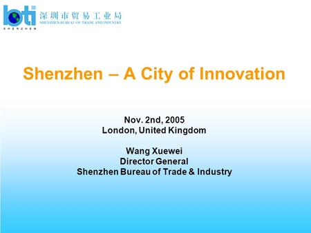 Shenzhen – A City of Innovation Nov. 2nd, 2005 London, United Kingdom Wang Xuewei Director General Shenzhen Bureau of Trade & Industry.