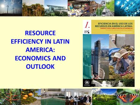 RESOURCE EFFICIENCY IN LATIN AMERICA: ECONOMICS AND OUTLOOK 1.