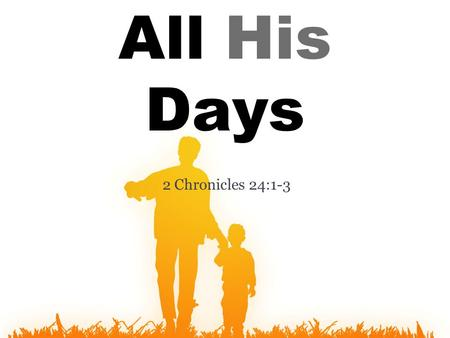 "2 Chronicles 24:1-3 All His Days. Jehoiada was a godly father and a godly leader ""all his days."" ▫""Joash did what was right in the sight of the L ORD."
