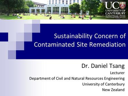 Sustainability Concern of Contaminated Site Remediation Dr. Daniel Tsang Lecturer Department of Civil and Natural Resources Engineering University of Canterbury.