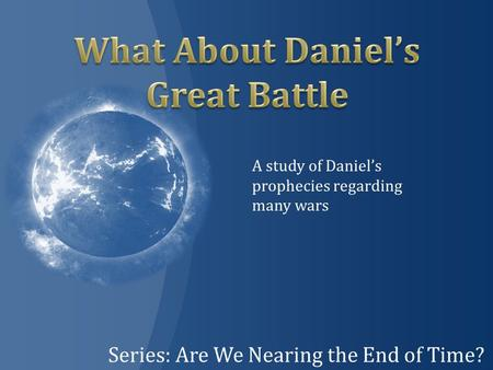 Series: Are We Nearing the End of Time? A study of Daniel's prophecies regarding many wars.