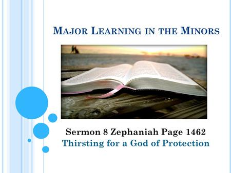 M AJOR L EARNING IN THE M INORS Sermon 8 Zephaniah Page 1462 Thirsting for a God of Protection.