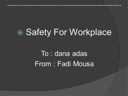 ………………………………………………………  Safety For Workplace To : dana adas From : Fadi Mousa.