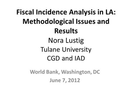 Fiscal Incidence Analysis in LA: Methodological Issues and Results Nora Lustig Tulane University CGD and IAD World Bank, Washington, DC June 7, 2012.