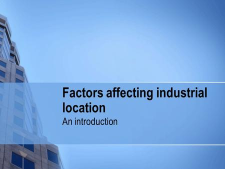 Factors affecting industrial location An introduction.