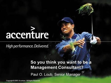 Copyright © 2005 Accenture All Rights Reserved. So you think you want to be a Management Consultant? Paul O. Loub, Senior Manager.