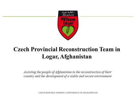 Czech Provincial Reconstruction Team in Logar, Afghanistan Assisting the people of Afghanistan in the reconstruction of their country and the development.