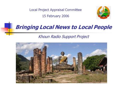 Bringing Local News to Local People Khoun Radio Support Project Local Project Appraisal Committee 15 February 2006.