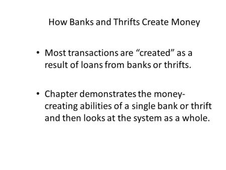 "How Banks and Thrifts Create Money Most transactions are ""created"" as a result of loans from banks or thrifts. Chapter demonstrates the money- creating."