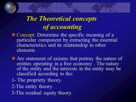 The Theoretical concepts of accounting Concept: Determine the specific meaning of a particular component by extracting the essential characteristics and.
