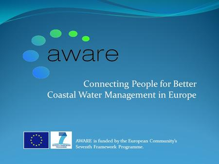 Connecting People for Better Coastal Water Management in Europe AWARE is funded by the European Community's Seventh Framework Programme.