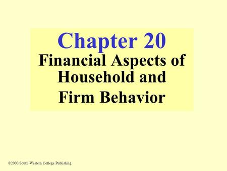 Chapter 20 Financial Aspects of Household and Firm Behavior ©2000 South-Western College Publishing.