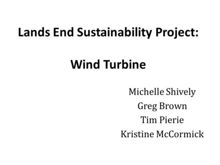 Lands End Sustainability Project: Wind Turbine Michelle Shively Greg Brown Tim Pierie Kristine McCormick.