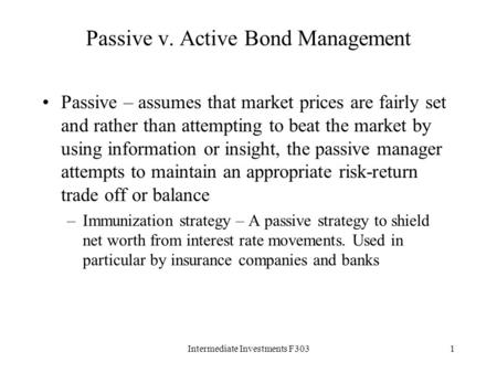 Intermediate Investments F3031 Passive v. Active Bond Management Passive – assumes that market prices are fairly set and rather than attempting to beat.
