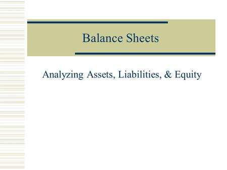 Balance Sheets Analyzing Assets, Liabilities, & Equity.