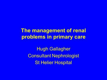 The management of renal problems in primary care Hugh Gallagher Consultant Nephrologist St Helier Hospital.