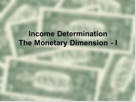 Income Determination The Monetary Dimension - I. Overview  Keynesian Income Determination Models  Private sector Consumption demand Investment Demand.