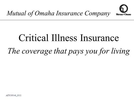 Mutual of Omaha Insurance Company Critical Illness Insurance The coverage that pays you for living AFN39346_0311.