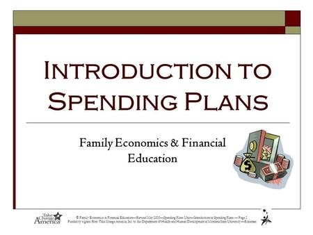 © Family Economics & Financial Education—Revised May 2005—Spending Plans Unit—Introduction to Spending Plans — Page 1 Funded by a grant from Take Charge.