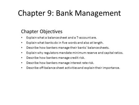 Chapter 9: Bank Management Chapter Objectives Explain what a balance sheet and a T-account are. Explain what banks do in five words and also at length.