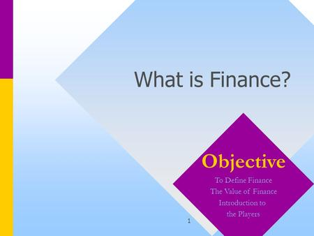 1 What is Finance? Objective To Define Finance The Value of Finance Introduction to the Players.