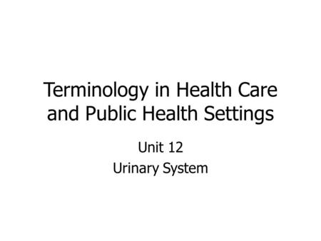 Terminology in Health Care and Public Health Settings Unit 12 Urinary System.