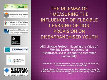 ARC Linkage Project: Gauging the Value of Flexible Learning Options for Disenfranchised Youth and the Australian Community Presenters: Kimberley Wilson,