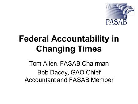 Federal Accountability in Changing Times Tom Allen, FASAB Chairman Bob Dacey, GAO Chief Accountant and FASAB Member.