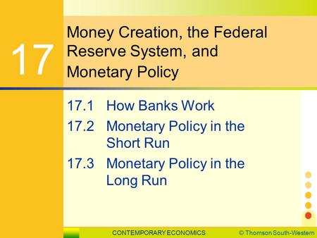 CONTEMPORARY ECONOMICS© Thomson South-Western 17.1 How Banks Work SLIDE 1 Money Creation, the Federal Reserve System, and Monetary Policy 17 17.1How Banks.