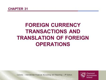 Connolly – International Financial Accounting and Reporting – 4 th Edition CHAPTER 31 FOREIGN CURRENCY TRANSACTIONS AND TRANSLATION OF FOREIGN OPERATIONS.