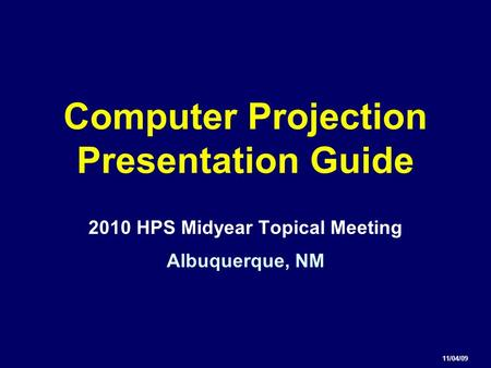 Computer Projection Presentation Guide 2010 HPS Midyear Topical Meeting Albuquerque, NM 11/04/09.