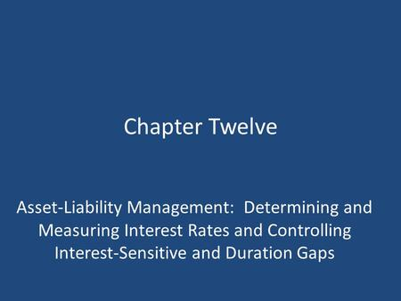 Chapter Twelve Asset-Liability Management: Determining and Measuring Interest Rates and Controlling Interest-Sensitive and Duration Gaps.