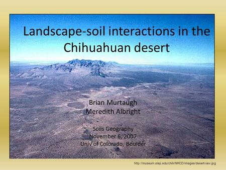 Landscape-soil interactions in the Chihuahuan desert Brian Murtaugh Meredith Albright Soils Geography November 6, 2007 Univ of Colorado, Boulder