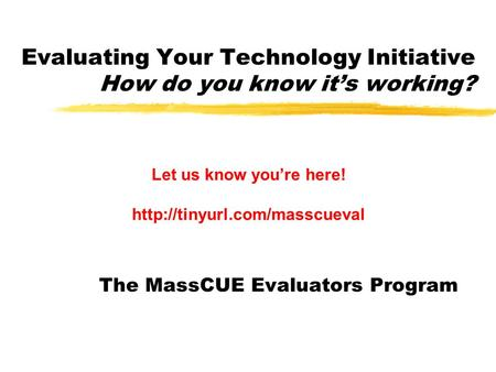 Evaluating Your Technology Initiative How do you know it's working? The MassCUE Evaluators Program Let us know you're here!