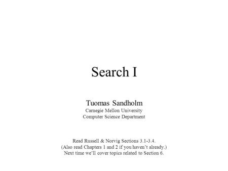 Search I Tuomas Sandholm Carnegie Mellon University Computer Science Department Read Russell & Norvig Sections 3.1-3.4. (Also read Chapters 1 and 2 if.