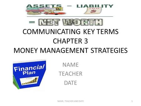 COMMUNICATING KEY TERMS CHAPTER 3 MONEY MANAGEMENT STRATEGIES NAME TEACHER DATE NAME, TEACHER AND DATE1.