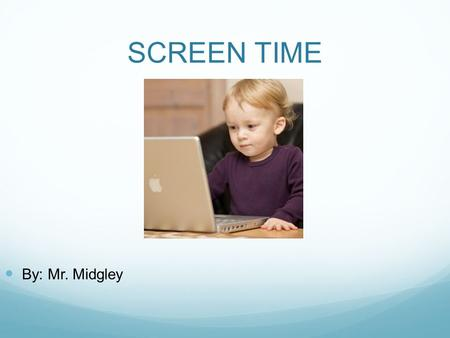 SCREEN TIME By: Mr. Midgley. Thoughts on the video?