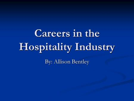 Careers in the Hospitality Industry By: Allison Bentley.
