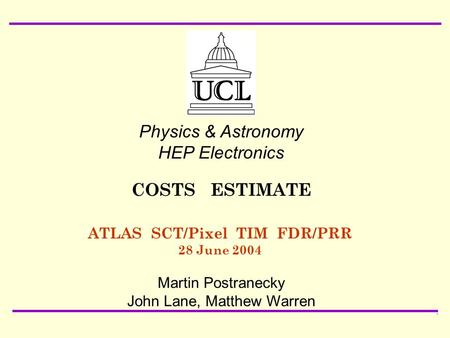 28 June 2004 ATLAS SCT/Pixel TIM FDR/PRR Martin Postranecky: COSTS ESTIMATE1 ATLAS SCT/Pixel TIM FDR/PRR 28 June 2004 Physics & Astronomy HEP Electronics.