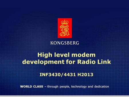 1 WORLD CLASS – through people, technology and dedication High level modem development for Radio Link INF3430/4431 H2013.