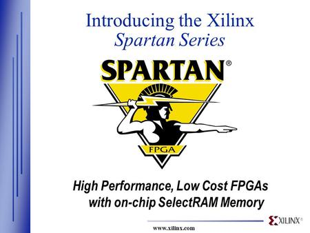 ® www.xilinx.com Introducing the Xilinx Spartan Series High Performance, Low Cost FPGAs with on-chip SelectRAM Memory.