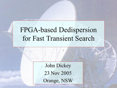 FPGA-based Dedispersion for Fast Transient Search John Dickey 23 Nov 2005 Orange, NSW.