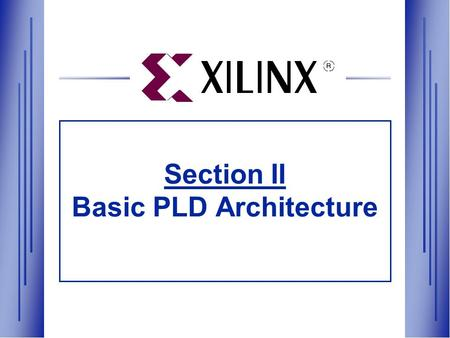 Section II Basic PLD Architecture. Section II Agenda  Basic PLD Architecture —XC9500 and XC4000 Hardware Architectures —Foundation and Alliance Series.