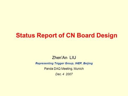 Status Report of CN Board Design Zhen'An LIU Representing Trigger Group, IHEP, Beijing Panda DAQ Meeting, Munich Dec. 4 2007.