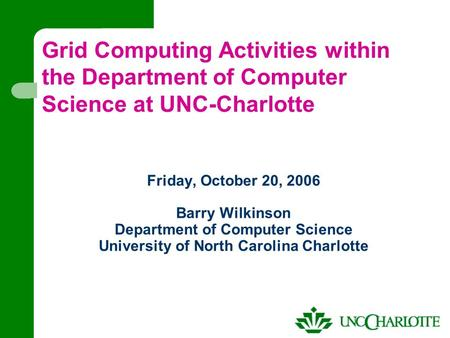 Friday, October 20, 2006 Barry Wilkinson Department of Computer Science University of North Carolina Charlotte Grid Computing Activities within the Department.